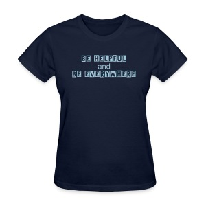 Be Helpful and Be Everywhere - Women's T-Shirt