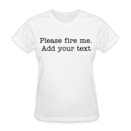 T-Shirts ~ Women's T-Shirt ~ Please fire me. Add your own text. (Women's)