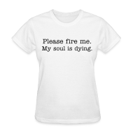 T-Shirts ~ Women's T-Shirt ~ Please fire me. My soul is dying. (Women's)