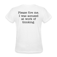 Women's T-Shirts ~ Women's T-Shirt ~ Please fire me. I was accused at work of thinking. (Women's)