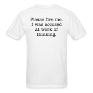 T-Shirts ~ Men's T-Shirt ~ Please fire me. I was accused at work of thinking. (Men's)