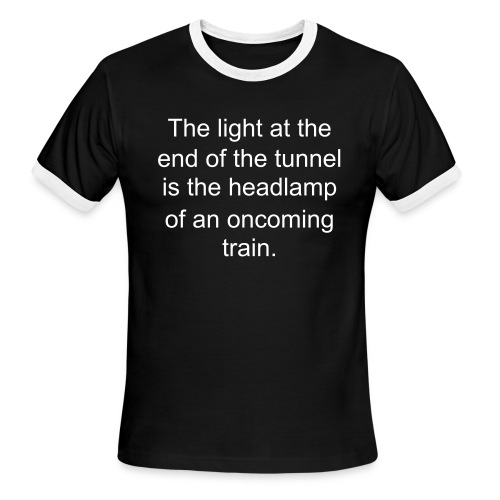 The light at the end of the tunnel is the headlamp of an oncoming train. - Men's Ringer T-Shirt