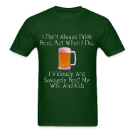 T-Shirts ~ Men's T-Shirt ~ When I Drink Beer Cruel and Funny T-Shirt