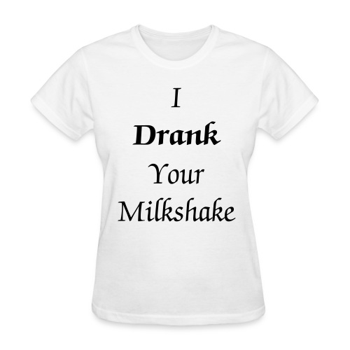 I Drank Your Milkshake Women's T - Women's T-Shirt