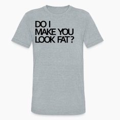 Do I make you look fat? T-Shirts