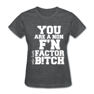 Women's T-Shirts ~ Women's T-Shirt ~ You are a non f'n factor B!tch