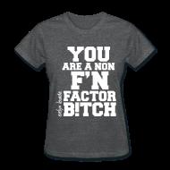 Women's T-Shirts ~ Women's T-Shirt ~ You are a non f'n factor B!tch