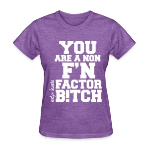 You are a non f'n factor B!tch - Women's T-Shirt