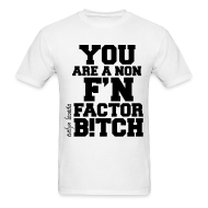 T-Shirts ~ Men's T-Shirt ~ You are a non f'n factor B!tch