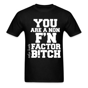 You are a non f'n factor B!tch - Men's T-Shirt