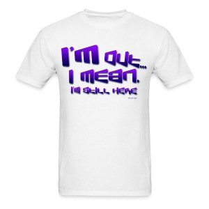 I'm Out, I Mean, I'm Still Here... - Men's T-Shirt