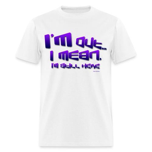 I'm Out, I Mean, I'm Still Here... - Men's T-Shirt