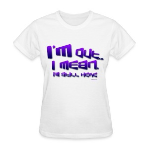 I'm Out, I Mean, I'm Still Here... - Women's T-Shirt
