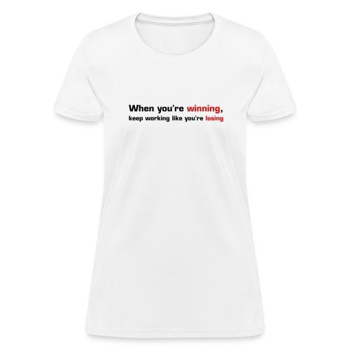 When You're Winning, Keep Working Like You're Losing - Women's T-Shirt