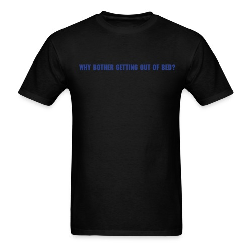 why bother getting out of bed? - Men's T-Shirt