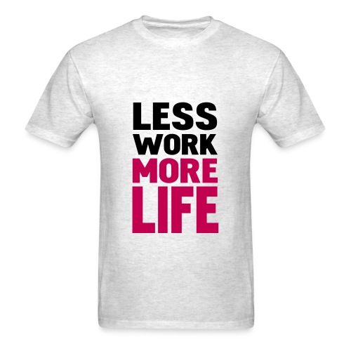 LESS WORK, MORE LIFE. - Men's T-Shirt