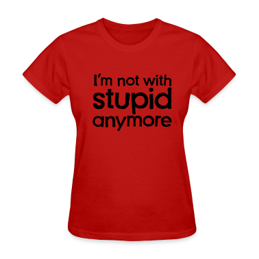 I'm not with stupid anymore Women's T-Shirts