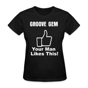 Groove Gem: Your Man Likes This!v3  - Women's T-Shirt