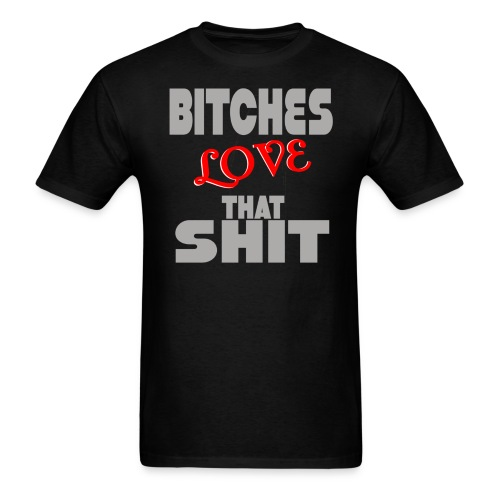 BITCHES LOVE THAT SHIT - Men's T-Shirt