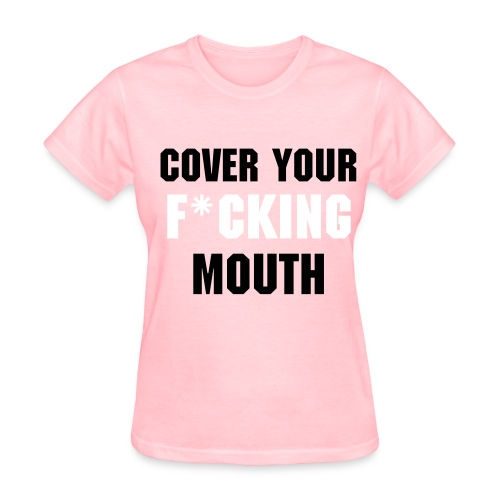 WOMENS COVER YOUR F*CKING MOUTH T-SHIRT - Women's T-Shirt