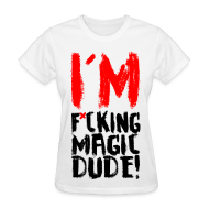 Women's T-Shirts ~ Women's T-Shirt ~ I'M F*CKING MAGIC DUDE!