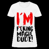Women's T-Shirts ~ Women's T-Shirt ~ I'M F*CKING MAGIC DUDE!