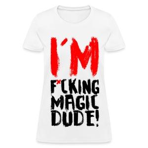 I'M F*CKING MAGIC DUDE! - Women's T-Shirt