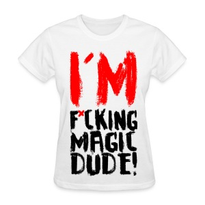 I'M F*CKING MAGIC DUDE! - Women's T-Shirt