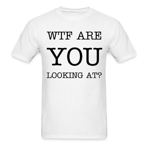 WTF Are You Looking At T-SHIRT - Men's T-Shirt