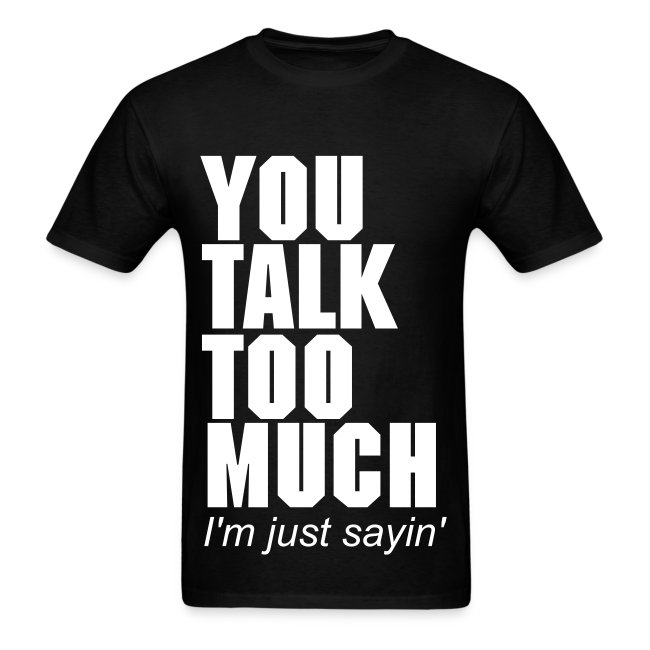 I T W You Talk Too Much Im Just Sayin Mens T Shirt