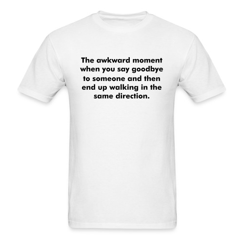 The awkward moment when you say goodbye to someone and then end up walking in the same direction. - Men's T-Shirt