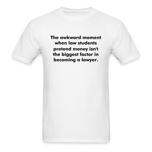 The awkward moment when law students pretend money isn't the biggest factor in becoming a lawyer. - Men's T-Shirt