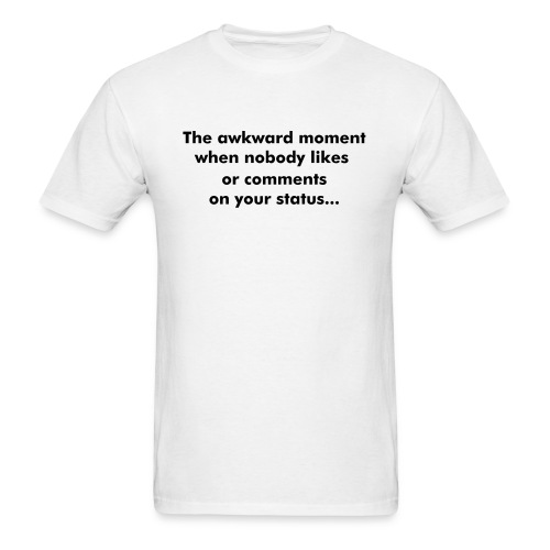 The awkward moment when nobody likes or comments on your status... - Men's T-Shirt