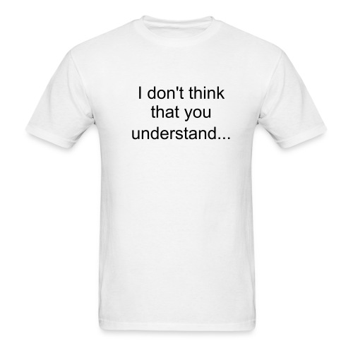 I don't think that you understand... - Men's T-Shirt