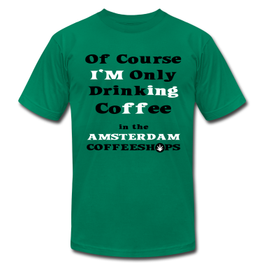Of course I'm only drinking Coffee in the Amsterdam Coffeeshop T-Shirts