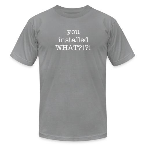 You installed WHAT?!?! - Men's Fine Jersey T-Shirt