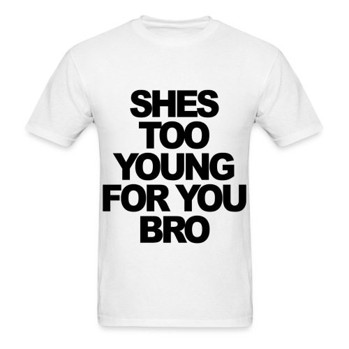 She's too young for you bro - Men's T-Shirt