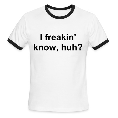i freakin know, huh? - Men's Ringer T-Shirt