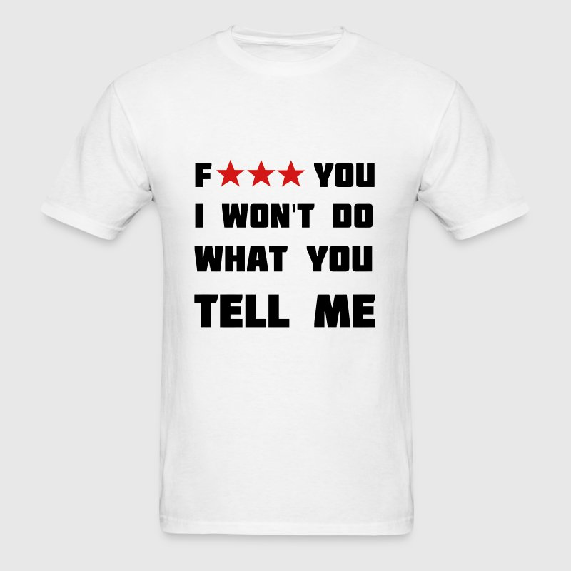 Fuck you, I won't do what you tell me. T-Shirts - Men's T-Shirt