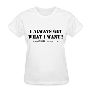 Get what I want! - Women's T-Shirt