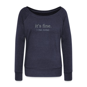it's fine. i ran today. sweatshirt - Women's Wideneck Sweatshirt
