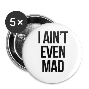 I Ain't Even Mad - Large Buttons