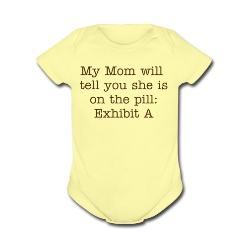 My mom will tell you she is no the pill: Exhibit A - Organic Short Sleeve Baby Bodysuit