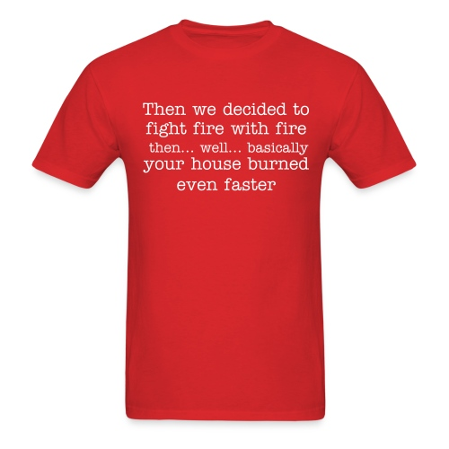 Then we decided to fight fire with fire... Then…Well ...basically... your house burned even faster - Men's T-Shirt