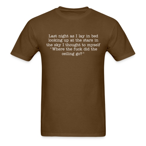 Last night I lay in bed looking up at the stars in the sky and I thought to myself, Where the fuck did the ceiling go?! - Men's T-Shirt