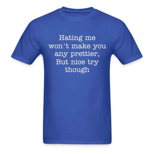 Hating me won't make you any prettier, but nice try though - Men's T-Shirt