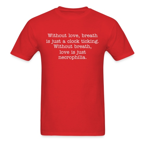 Without love, breath is just a clock ticking. Without breath, love is just necrophilia - Men's T-Shirt