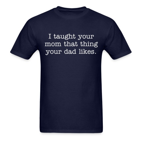 I taught your mom that thing your dad likes - Men's T-Shirt