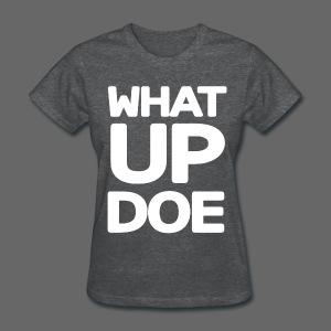 Big What Up Doe - Women's T-Shirt
