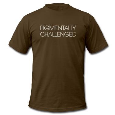 Pigmentally Challenged (I'm not white) T-Shirts